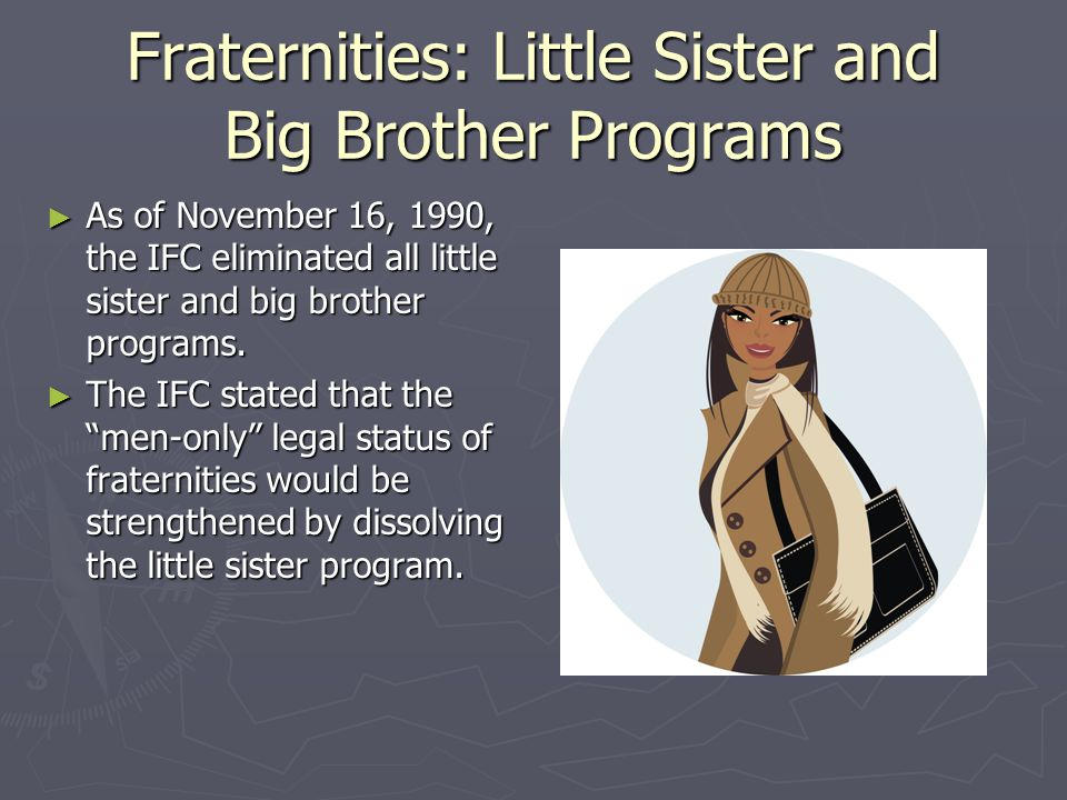 Fraternities: Little Sister and Big Brother Programs (cont.) Students disagreed with the actions of the IFC, claiming that the elimination of little sister programs did not solve the men only issue.