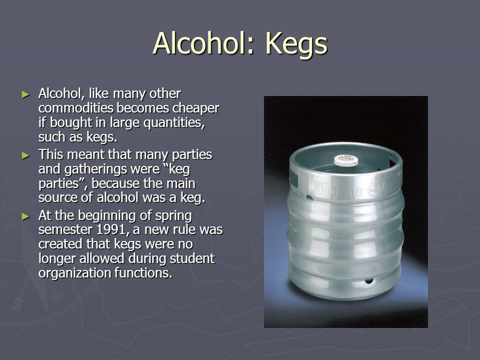 Alcohol: Kegs Alcohol, like many other commodities becomes cheaper if bought in large quantities, such as kegs.