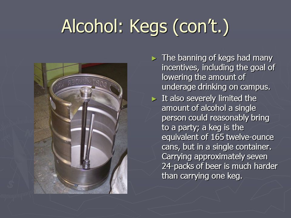 Alcohol: Kegs (cont.) The banning of kegs had many incentives, including the goal of lowering the amount of underage drinking on campus.