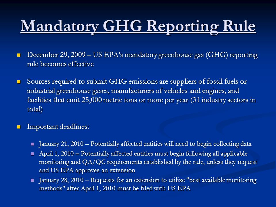 But Wait, Theres More… March 23, 2010 – US EPA proposes new rule that expands who must submit GHG emissions March 23, 2010 – US EPA proposes new rule that expands who must submit GHG emissions New rule would apply to the oil and natural gas sector, industries that emit fluorinated gases, and from facilities that inject and store carbon dioxide underground for the purposes of geologic sequestration or enhanced oil and gas recovery New rule would apply to the oil and natural gas sector, industries that emit fluorinated gases, and from facilities that inject and store carbon dioxide underground for the purposes of geologic sequestration or enhanced oil and gas recovery Under these proposals, newly covered sources would begin collecting emissions data on January 1, 2011 with the first annual reports submitted to US EPA on March 31, 2012 Under these proposals, newly covered sources would begin collecting emissions data on January 1, 2011 with the first annual reports submitted to US EPA on March 31, 2012 The proposed rule also requires all facilities in the reporting system to provide information on their corporate ownership The proposed rule also requires all facilities in the reporting system to provide information on their corporate ownership