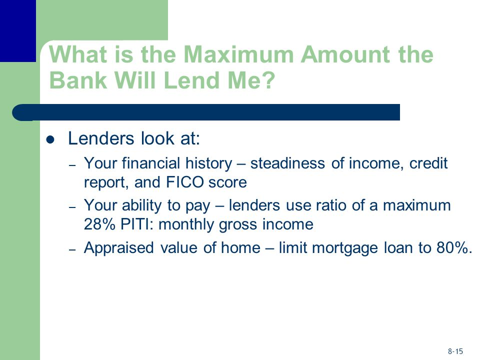 8-15 What is the Maximum Amount the Bank Will Lend Me? Lenders look at: – Your financial history – steadiness of income, credit report, and FICO score