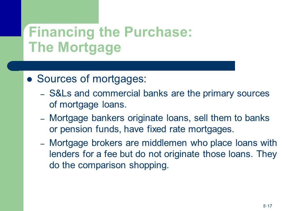 8-17 Financing the Purchase: The Mortgage Sources of mortgages: – S&Ls and commercial banks are the primary sources of mortgage loans. – Mortgage bank