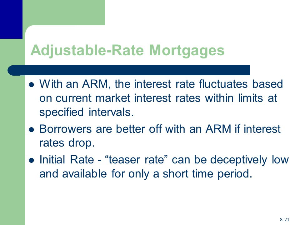 8-21 Adjustable-Rate Mortgages With an ARM, the interest rate fluctuates based on current market interest rates within limits at specified intervals.