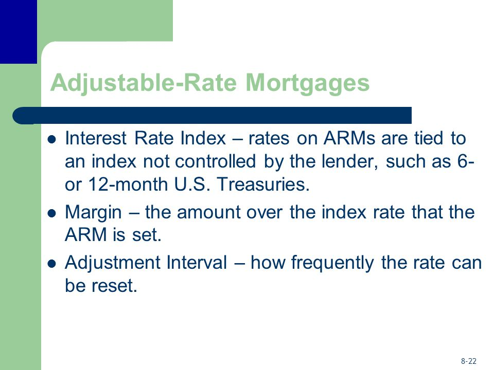 8-22 Adjustable-Rate Mortgages Interest Rate Index – rates on ARMs are tied to an index not controlled by the lender, such as 6- or 12-month U.S. Trea