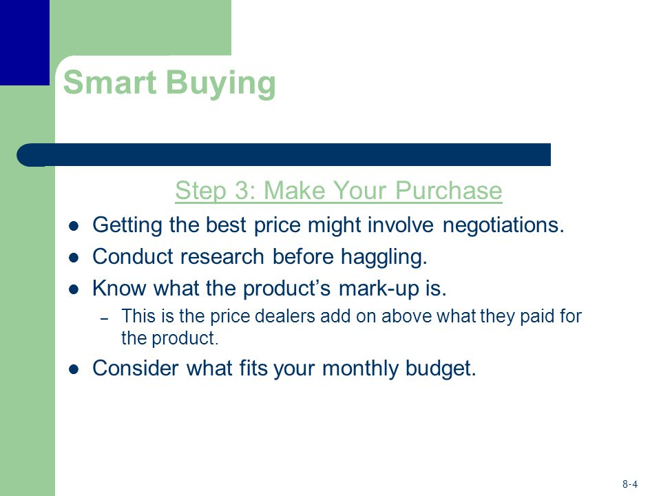 8-4 Smart Buying Step 3: Make Your Purchase Getting the best price might involve negotiations. Conduct research before haggling. Know what the product