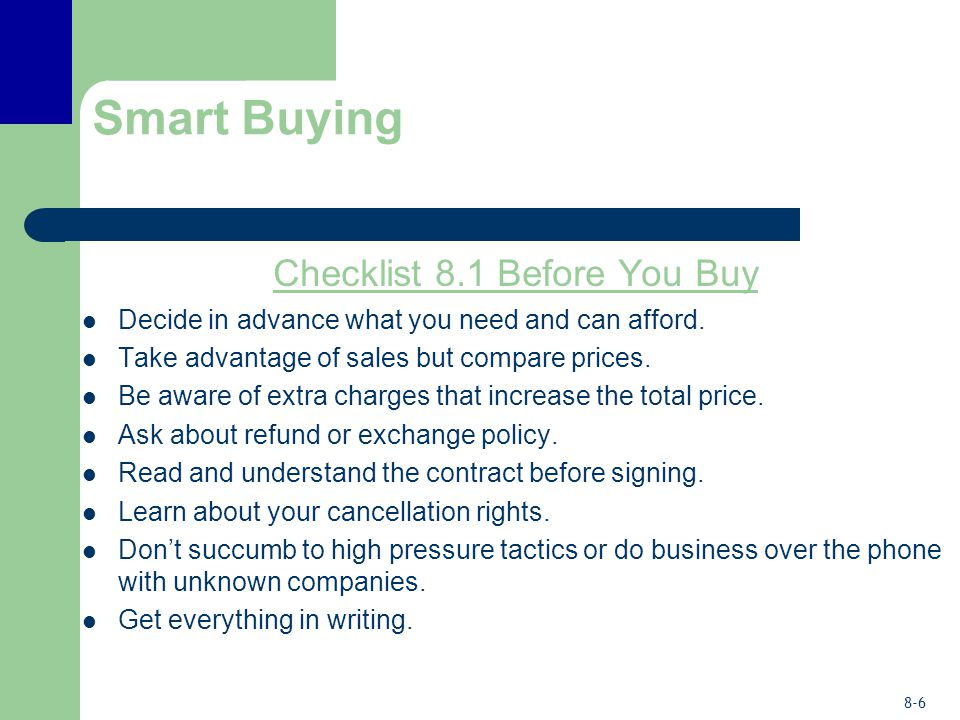8-6 Smart Buying Checklist 8.1 Before You Buy Decide in advance what you need and can afford. Take advantage of sales but compare prices. Be aware of