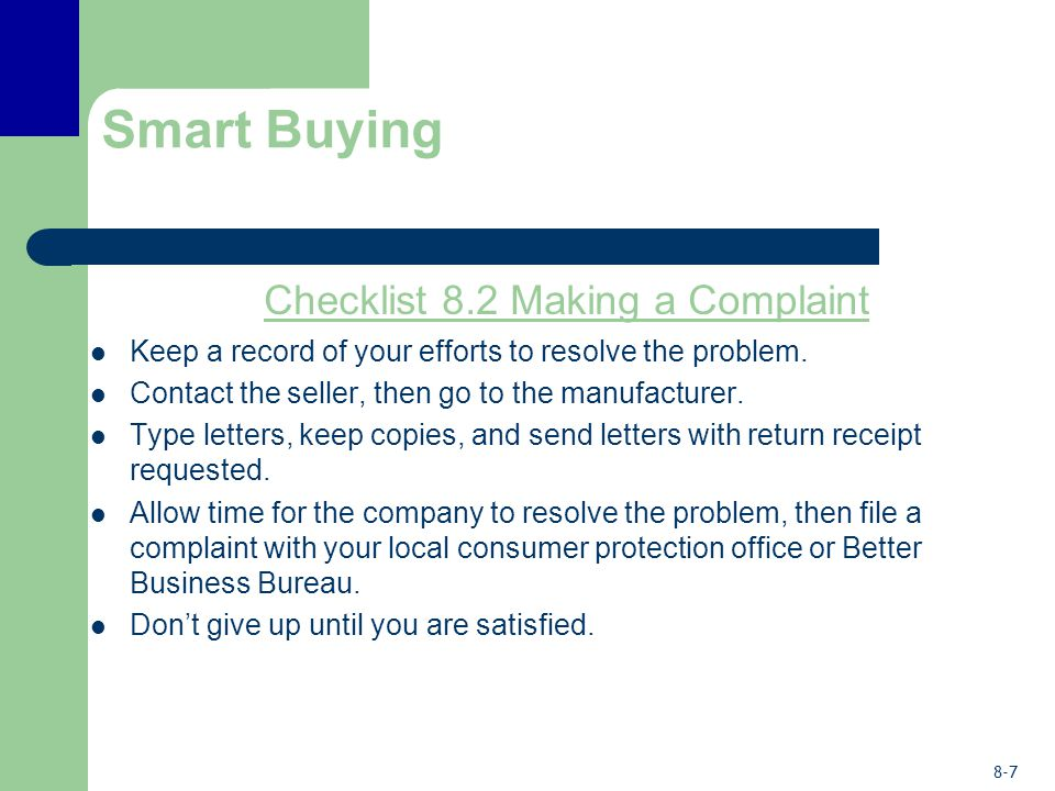8-7 Smart Buying Checklist 8.2 Making a Complaint Keep a record of your efforts to resolve the problem. Contact the seller, then go to the manufacture