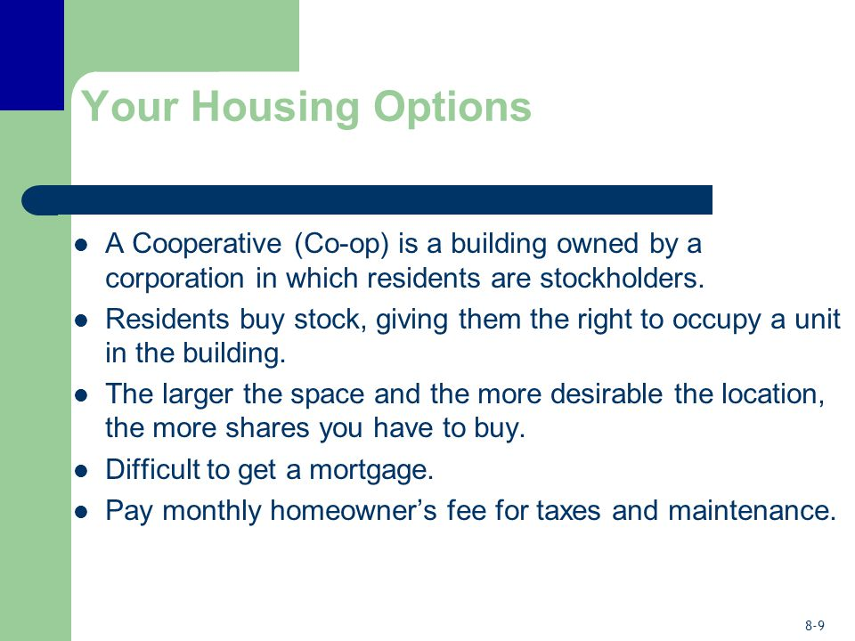 8-9 Your Housing Options A Cooperative (Co-op) is a building owned by a corporation in which residents are stockholders. Residents buy stock, giving t