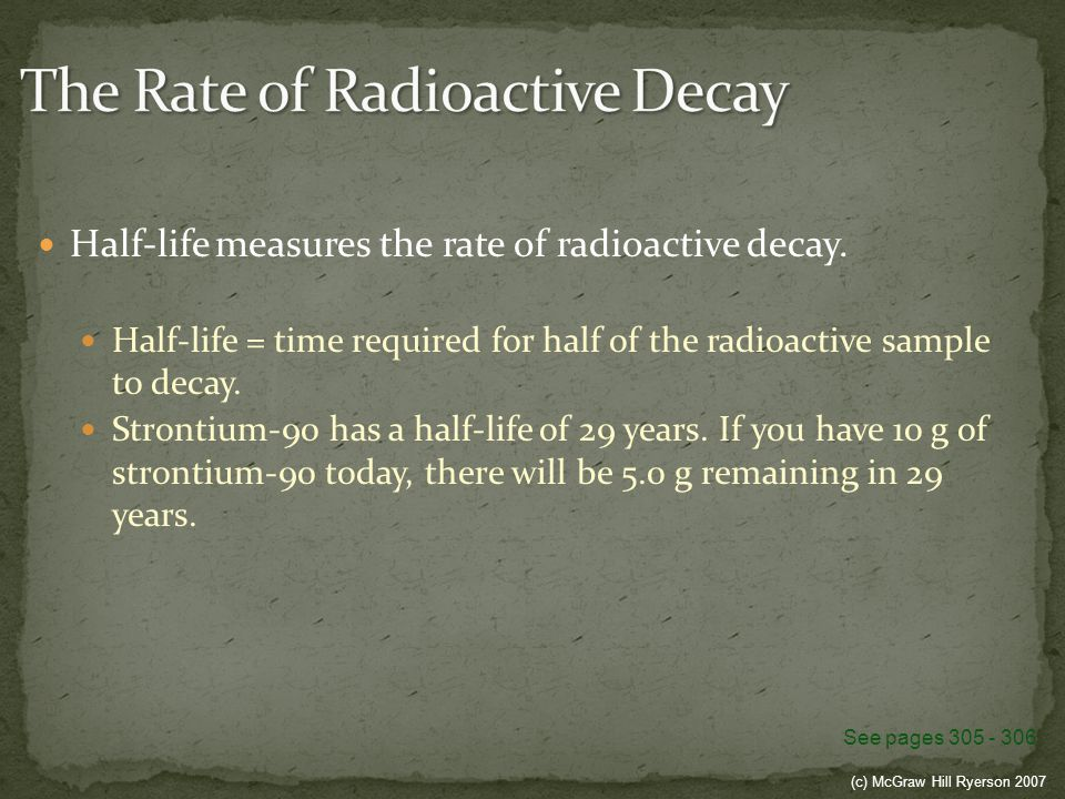 (c) McGraw Hill Ryerson 2007 Half-life measures the rate of radioactive decay. Half-life = time required for half of the radioactive sample to decay.
