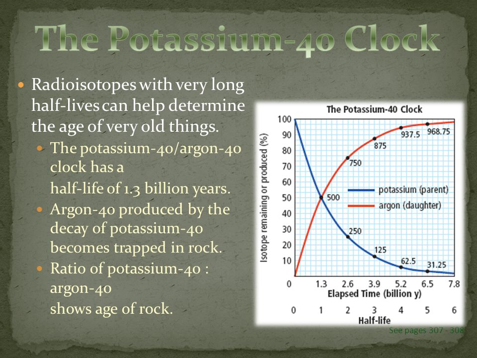 Radioisotopes with very long half-lives can help determine the age of very old things. The potassium-40/argon-40 clock has a half-life of 1.3 billion