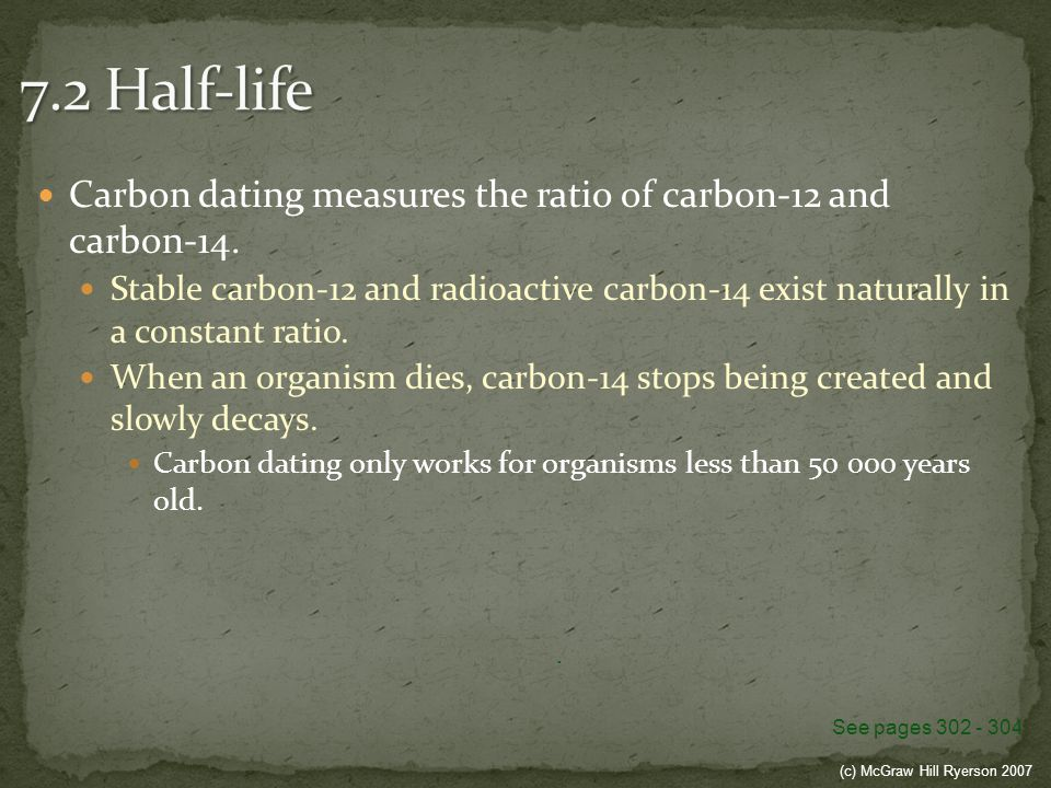 (c) McGraw Hill Ryerson 2007 Carbon dating measures the ratio of carbon-12 and carbon-14. Stable carbon-12 and radioactive carbon-14 exist naturally i