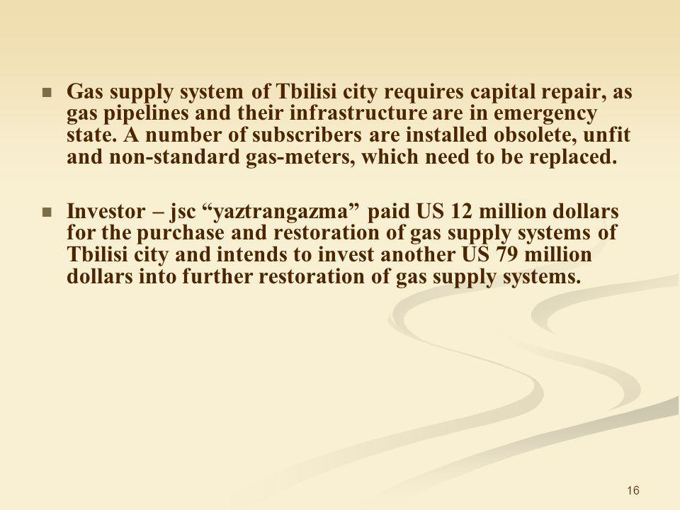 16 Gas supply system of Tbilisi city requires capital repair, as gas pipelines and their infrastructure are in emergency state.