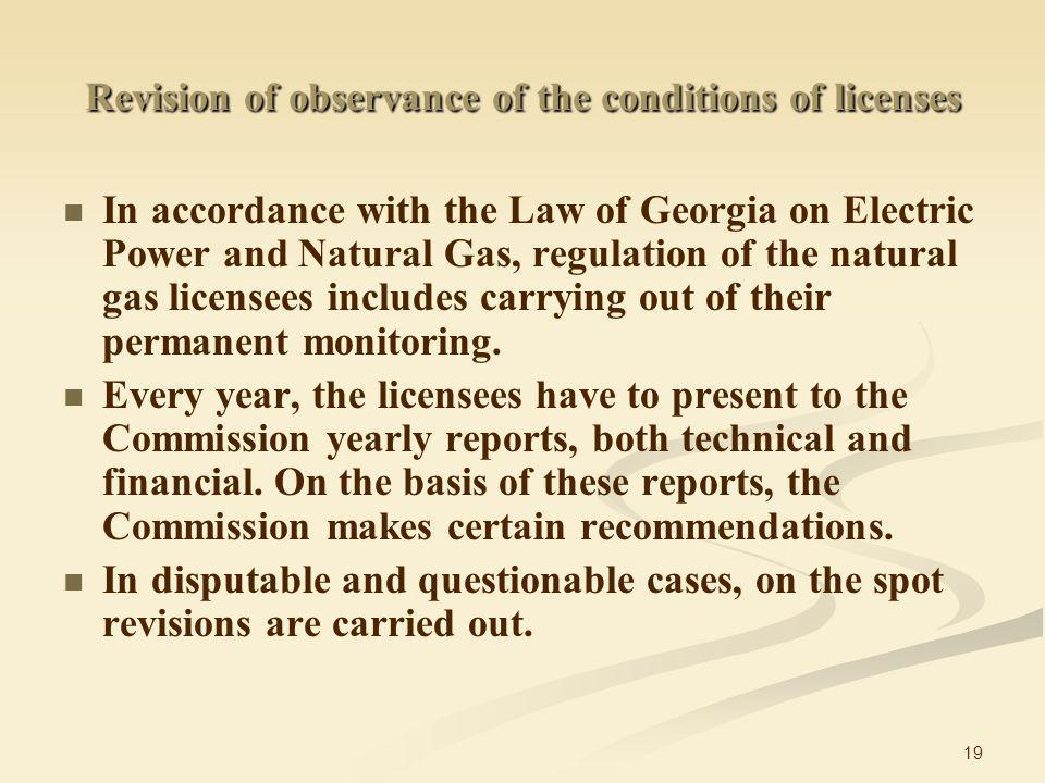 19 Revision of observance of the conditions of licenses In accordance with the Law of Georgia on Electric Power and Natural Gas, regulation of the natural gas licensees includes carrying out of their permanent monitoring.
