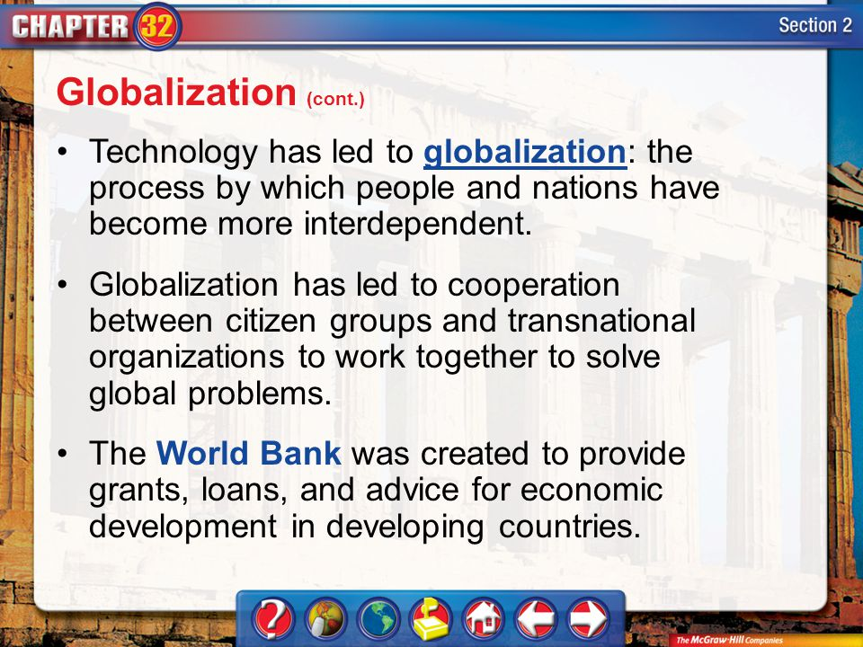 Section 2 Technology has led to globalization: the process by which people and nations have become more interdependent.globalization Globalization has led to cooperation between citizen groups and transnational organizations to work together to solve global problems.