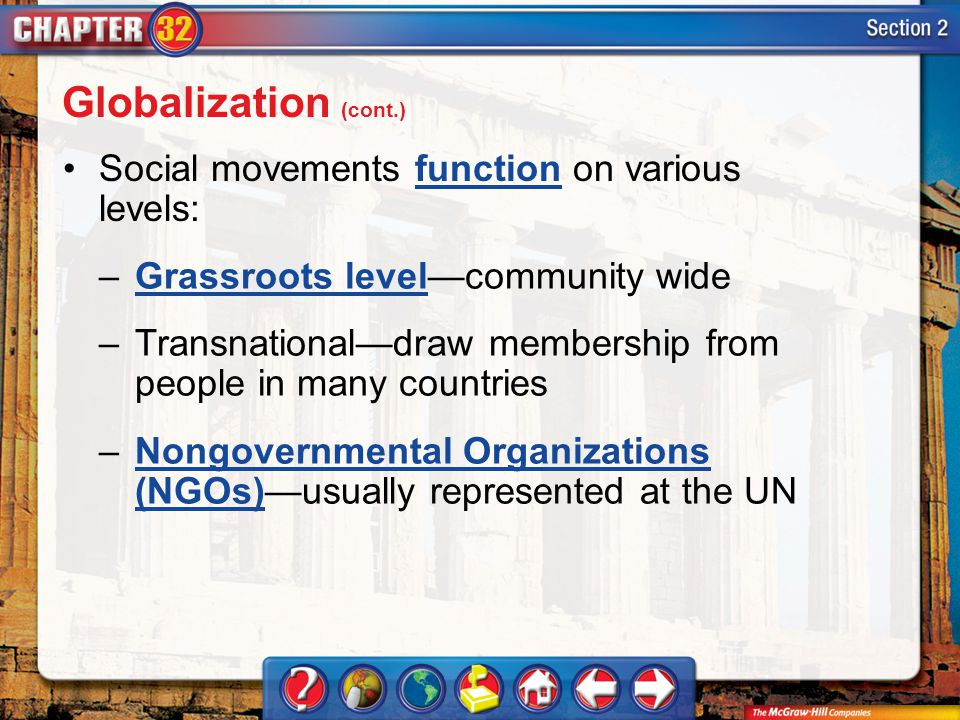 Section 2 Social movements function on various levels:function –Grassroots levelcommunity wideGrassroots level –Transnationaldraw membership from people in many countries –Nongovernmental Organizations (NGOs)usually represented at the UNNongovernmental Organizations (NGOs) Globalization (cont.)