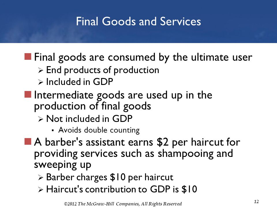 ©2012 The McGraw-Hill Companies, All Rights Reserved 12 Final Goods and Services Final goods are consumed by the ultimate user End products of product
