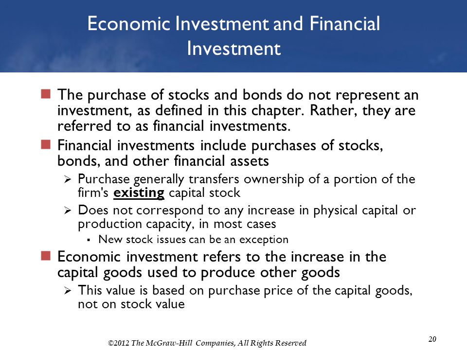 ©2012 The McGraw-Hill Companies, All Rights Reserved 20 Economic Investment and Financial Investment The purchase of stocks and bonds do not represent