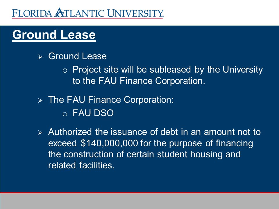Ground Lease o Project site will be subleased by the University to the FAU Finance Corporation.