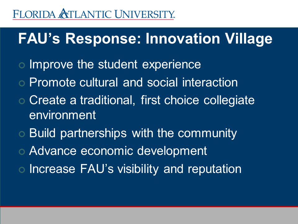 FAUs Response: Innovation Village Improve the student experience Promote cultural and social interaction Create a traditional, first choice collegiate environment Build partnerships with the community Advance economic development Increase FAUs visibility and reputation