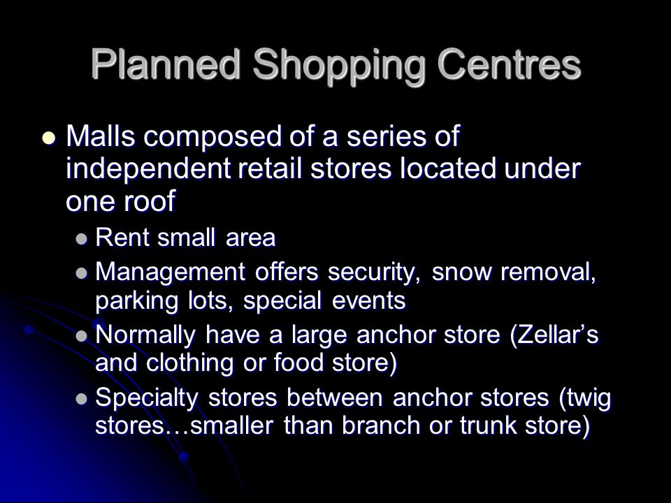 Planned Shopping Centres Malls composed of a series of independent retail stores located under one roof Malls composed of a series of independent retail stores located under one roof Rent small area Rent small area Management offers security, snow removal, parking lots, special events Management offers security, snow removal, parking lots, special events Normally have a large anchor store (Zellars and clothing or food store) Normally have a large anchor store (Zellars and clothing or food store) Specialty stores between anchor stores (twig stores…smaller than branch or trunk store) Specialty stores between anchor stores (twig stores…smaller than branch or trunk store)