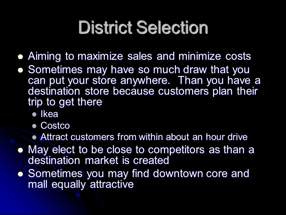 District Selection Aiming to maximize sales and minimize costs Aiming to maximize sales and minimize costs Sometimes may have so much draw that you can put your store anywhere.