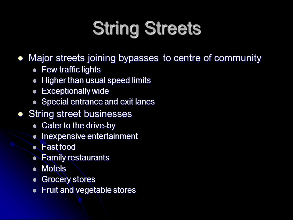String Streets Major streets joining bypasses to centre of community Major streets joining bypasses to centre of community Few traffic lights Few traffic lights Higher than usual speed limits Higher than usual speed limits Exceptionally wide Exceptionally wide Special entrance and exit lanes Special entrance and exit lanes String street businesses String street businesses Cater to the drive-by Cater to the drive-by Inexpensive entertainment Inexpensive entertainment Fast food Fast food Family restaurants Family restaurants Motels Motels Grocery stores Grocery stores Fruit and vegetable stores Fruit and vegetable stores