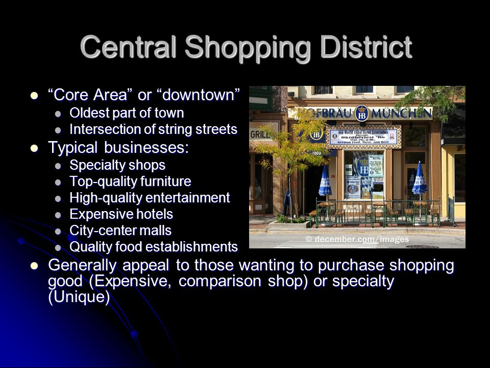 Central Shopping District Core Area or downtown Core Area or downtown Oldest part of town Oldest part of town Intersection of string streets Intersection of string streets Typical businesses: Typical businesses: Specialty shops Specialty shops Top-quality furniture Top-quality furniture High-quality entertainment High-quality entertainment Expensive hotels Expensive hotels City-center malls City-center malls Quality food establishments Quality food establishments Generally appeal to those wanting to purchase shopping good (Expensive, comparison shop) or specialty (Unique) Generally appeal to those wanting to purchase shopping good (Expensive, comparison shop) or specialty (Unique)