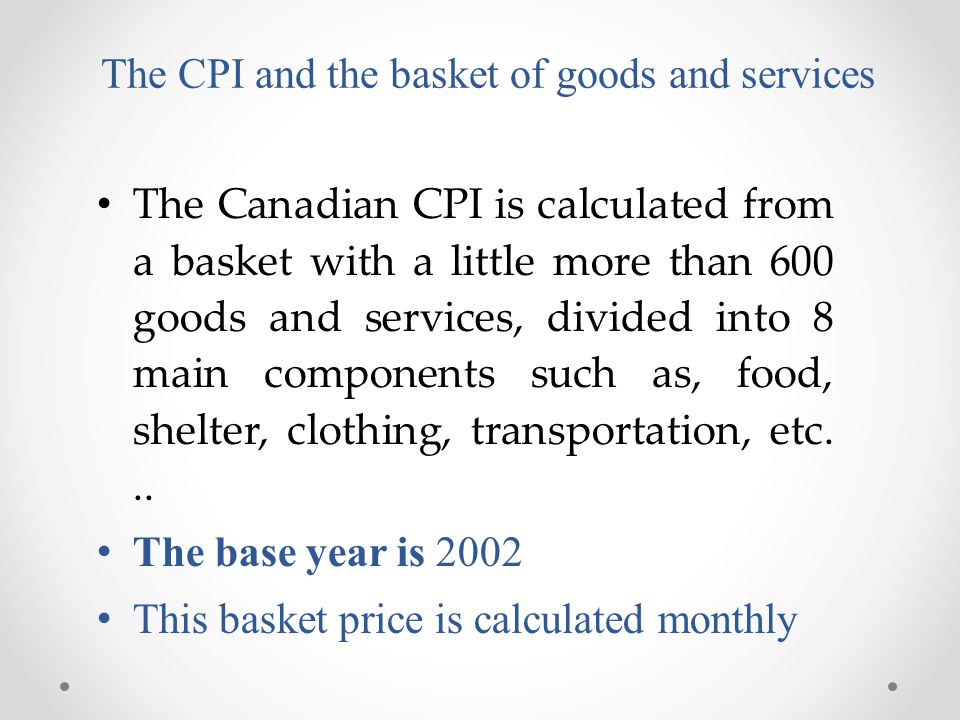 The CPI and the basket of goods and services The Canadian CPI is calculated from a basket with a little more than 600 goods and services, divided into 8 main components such as, food, shelter, clothing, transportation, etc...