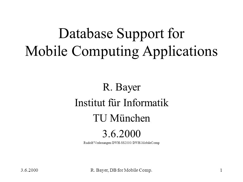 3.6.2000R. Bayer, DB for Mobile Comp.1 Database Support for Mobile Computing Applications R.