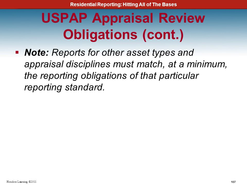 Residential Reporting: Hitting All of The Bases 107 Hondros Learning, ©2011 USPAP Appraisal Review Obligations (cont.) Note: Reports for other asset t