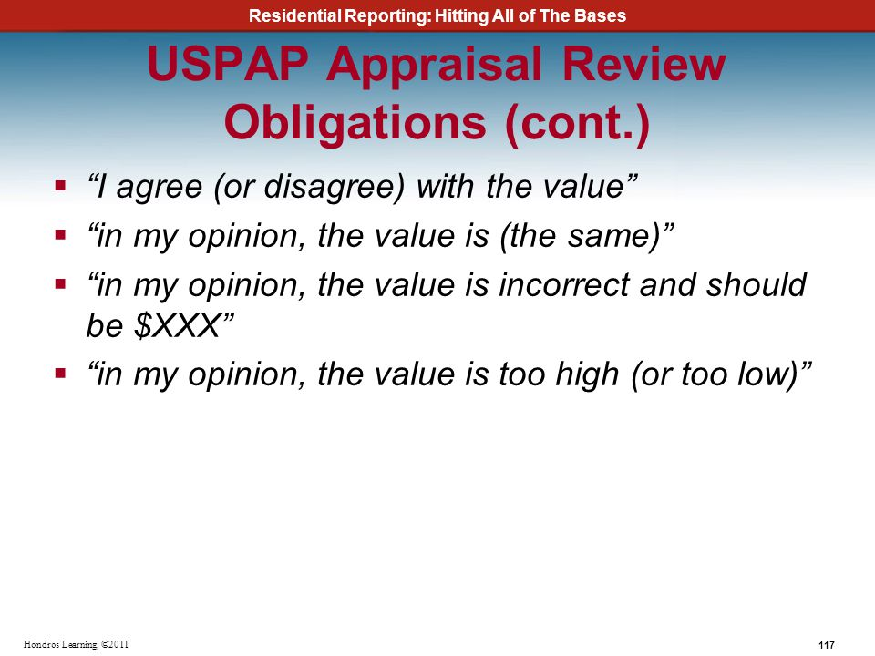 Residential Reporting: Hitting All of The Bases 117 Hondros Learning, ©2011 USPAP Appraisal Review Obligations (cont.) I agree (or disagree) with the
