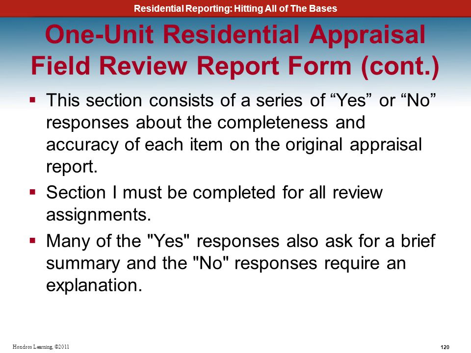 Residential Reporting: Hitting All of The Bases 120 Hondros Learning, ©2011 One-Unit Residential Appraisal Field Review Report Form (cont.) This secti