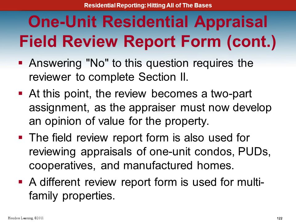 Residential Reporting: Hitting All of The Bases 122 Hondros Learning, ©2011 One-Unit Residential Appraisal Field Review Report Form (cont.) Answering