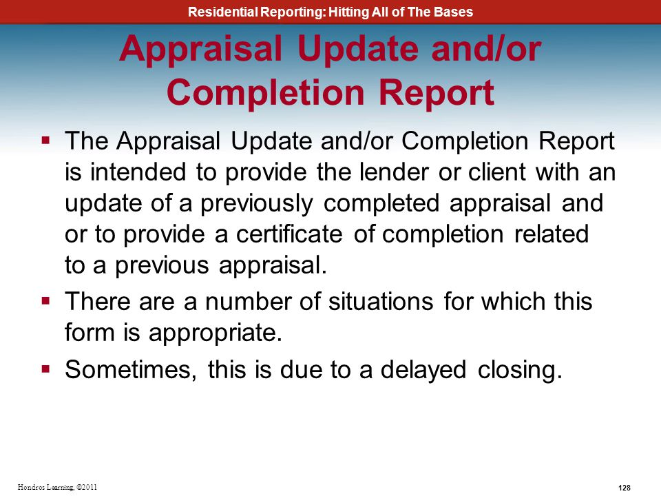 Residential Reporting: Hitting All of The Bases 128 Hondros Learning, ©2011 Appraisal Update and/or Completion Report The Appraisal Update and/or Comp