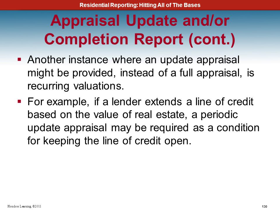 Residential Reporting: Hitting All of The Bases 130 Hondros Learning, ©2011 Appraisal Update and/or Completion Report (cont.) Another instance where a