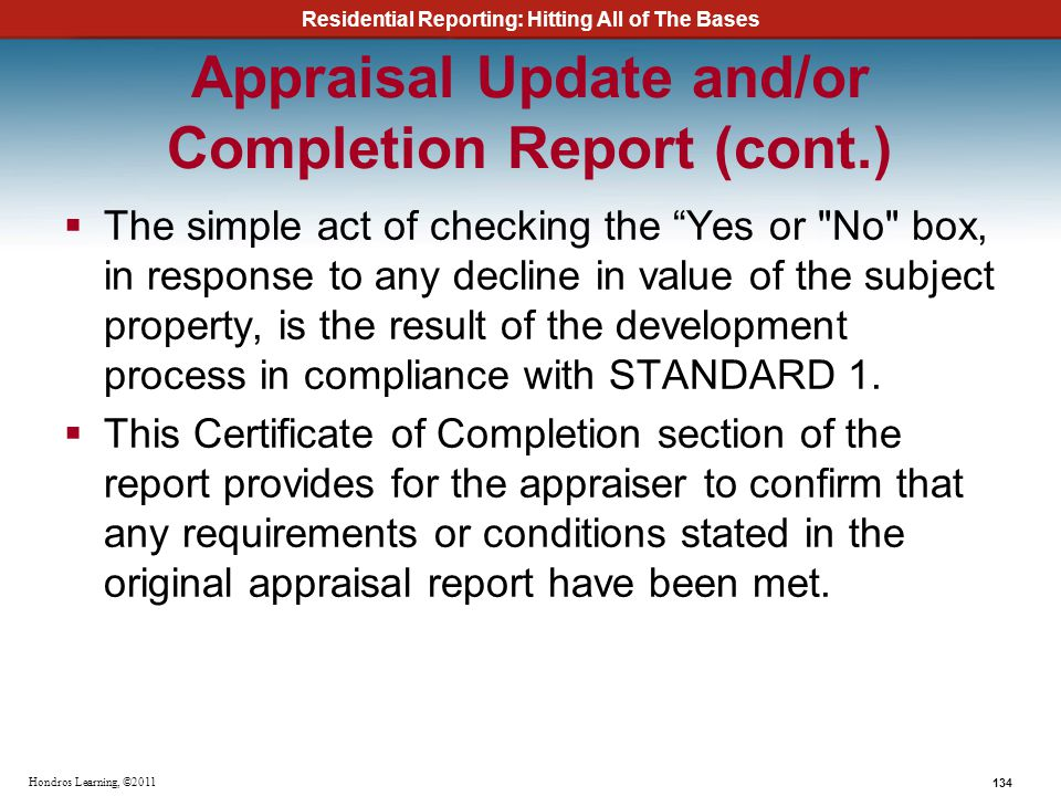 Residential Reporting: Hitting All of The Bases 134 Hondros Learning, ©2011 Appraisal Update and/or Completion Report (cont.) The simple act of checki