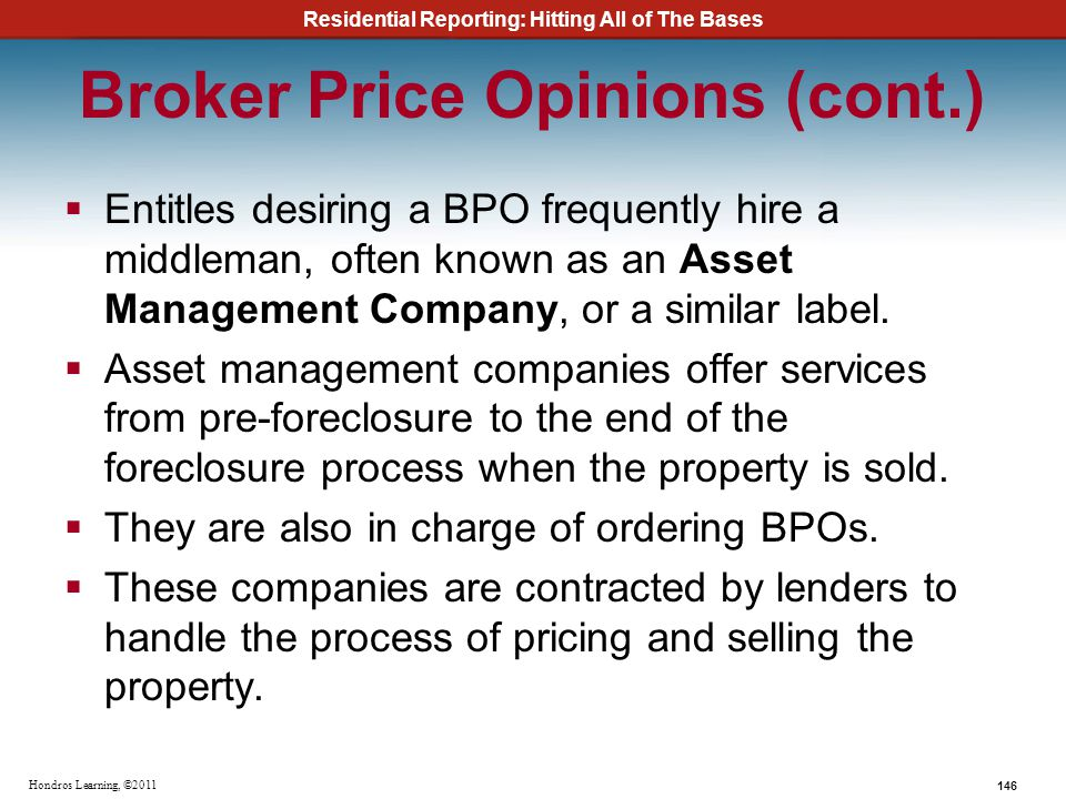 Residential Reporting: Hitting All of The Bases 146 Hondros Learning, ©2011 Broker Price Opinions (cont.) Entitles desiring a BPO frequently hire a mi