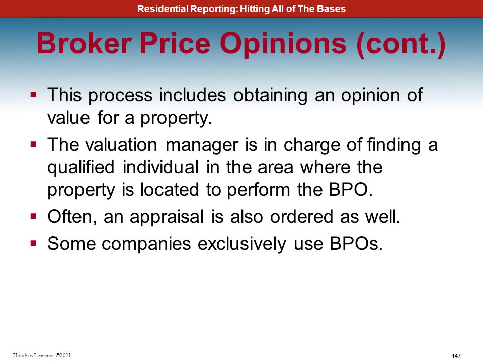 Residential Reporting: Hitting All of The Bases 147 Hondros Learning, ©2011 Broker Price Opinions (cont.) This process includes obtaining an opinion o