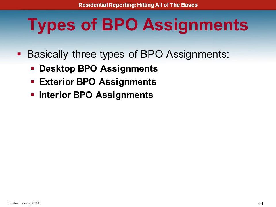 Residential Reporting: Hitting All of The Bases 148 Hondros Learning, ©2011 Types of BPO Assignments Basically three types of BPO Assignments: Desktop