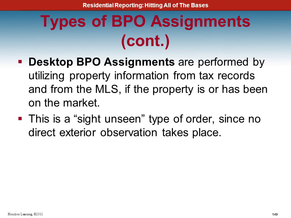 Residential Reporting: Hitting All of The Bases 149 Hondros Learning, ©2011 Types of BPO Assignments (cont.) Desktop BPO Assignments are performed by