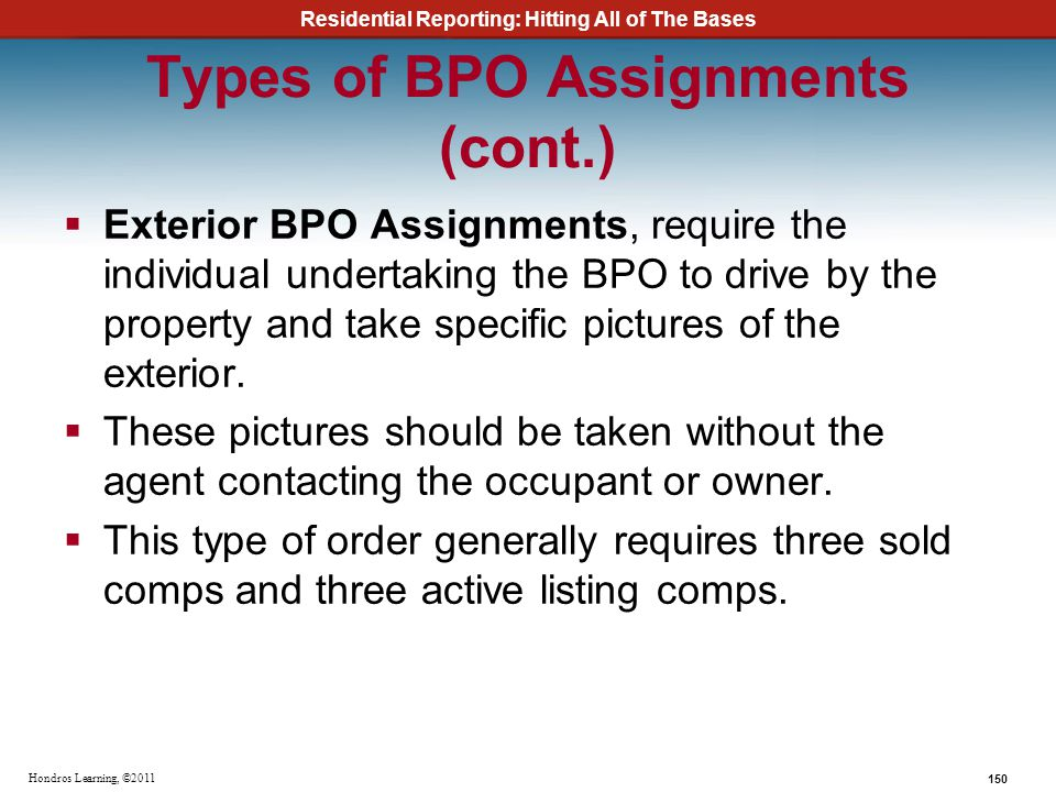 Residential Reporting: Hitting All of The Bases 150 Hondros Learning, ©2011 Types of BPO Assignments (cont.) Exterior BPO Assignments, require the ind