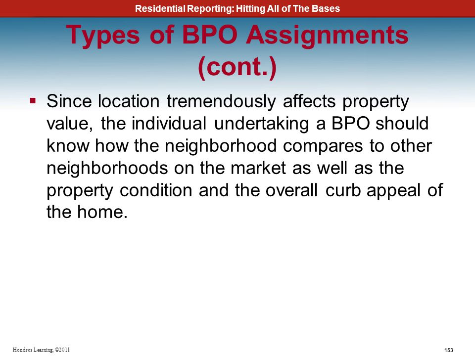 Residential Reporting: Hitting All of The Bases 153 Hondros Learning, ©2011 Types of BPO Assignments (cont.) Since location tremendously affects prope