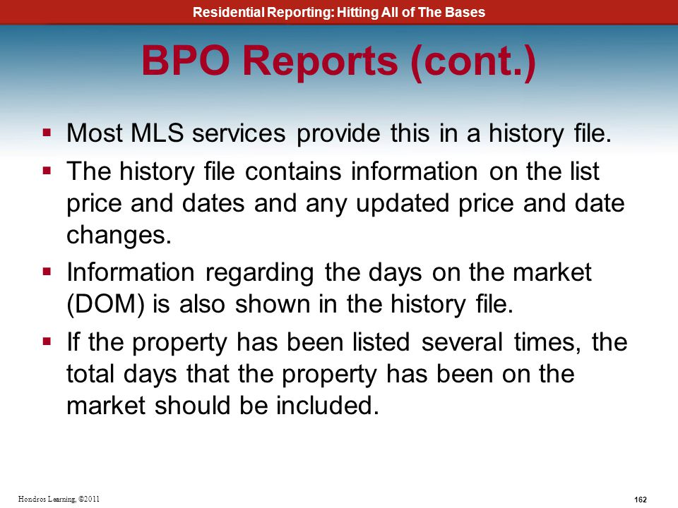 Residential Reporting: Hitting All of The Bases 162 Hondros Learning, ©2011 BPO Reports (cont.) Most MLS services provide this in a history file. The