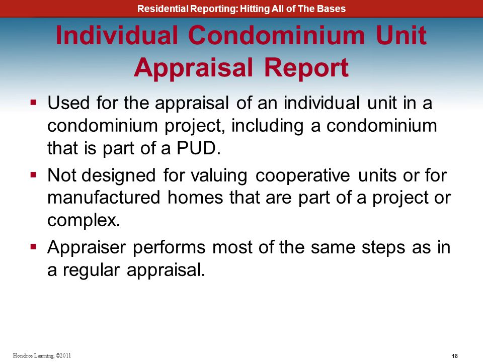 Residential Reporting: Hitting All of The Bases 18 Hondros Learning, ©2011 Individual Condominium Unit Appraisal Report Used for the appraisal of an i