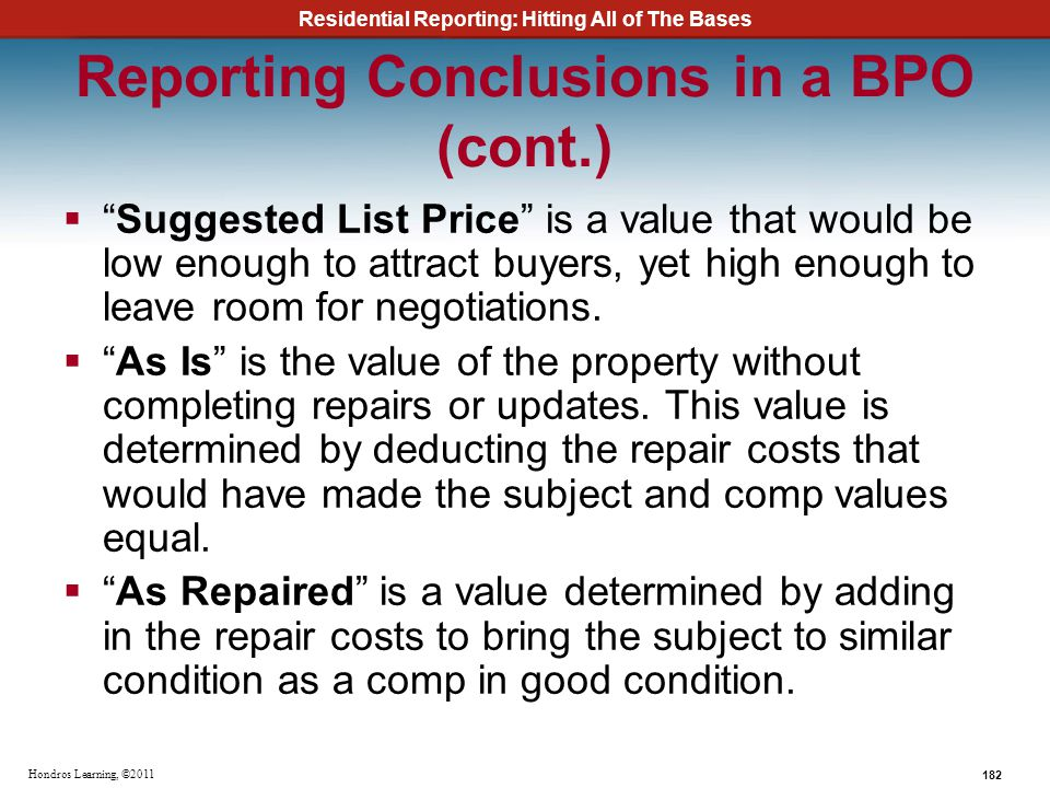 Residential Reporting: Hitting All of The Bases 182 Hondros Learning, ©2011 Reporting Conclusions in a BPO (cont.) Suggested List Price is a value tha