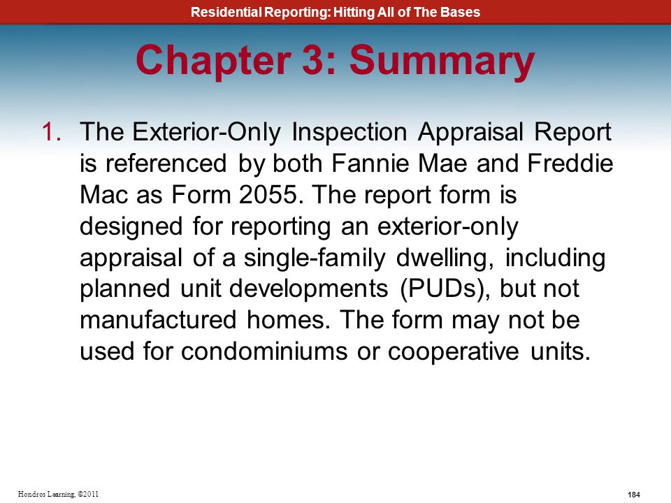 Residential Reporting: Hitting All of The Bases 184 Hondros Learning, ©2011 Chapter 3: Summary 1.The Exterior-Only Inspection Appraisal Report is refe