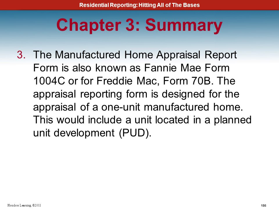 Residential Reporting: Hitting All of The Bases 186 Hondros Learning, ©2011 Chapter 3: Summary 3.The Manufactured Home Appraisal Report Form is also k