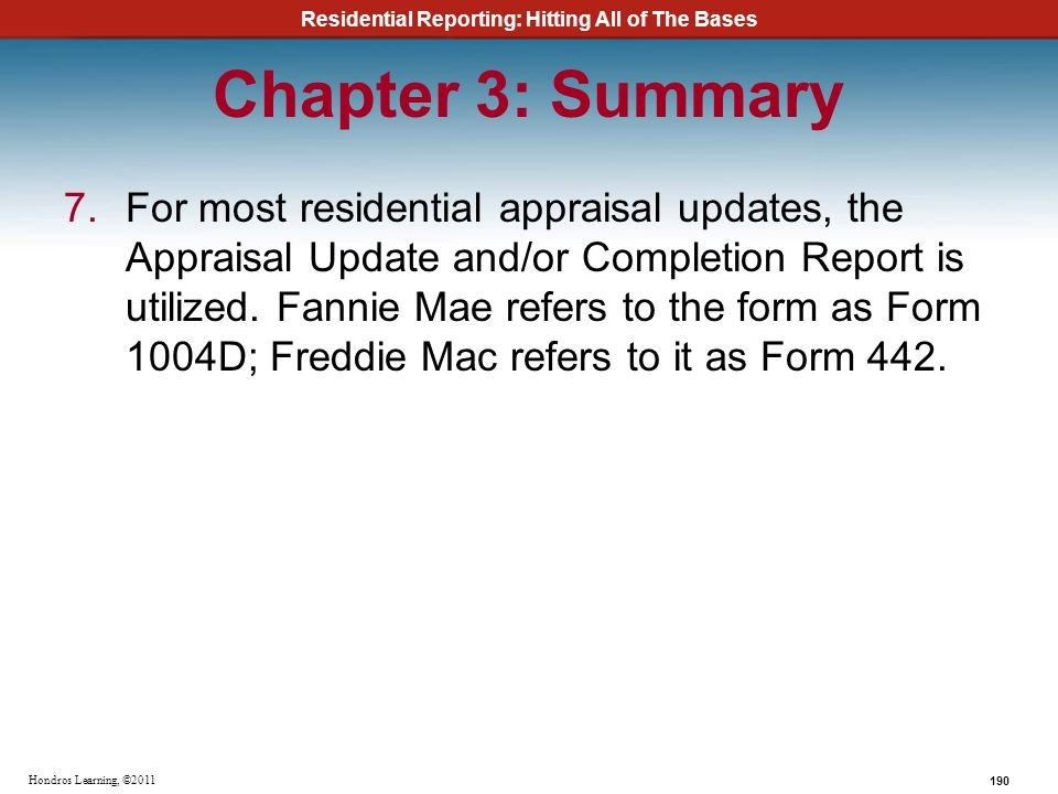 Residential Reporting: Hitting All of The Bases 190 Hondros Learning, ©2011 Chapter 3: Summary 7.For most residential appraisal updates, the Appraisal