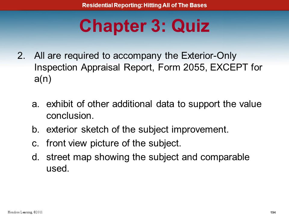Residential Reporting: Hitting All of The Bases 194 Hondros Learning, ©2011 Chapter 3: Quiz 2.All are required to accompany the Exterior-Only Inspecti