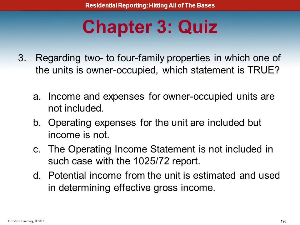Residential Reporting: Hitting All of The Bases 196 Hondros Learning, ©2011 Chapter 3: Quiz 3.Regarding two- to four-family properties in which one of